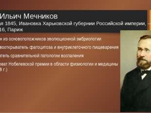 Илья Ильич Мечников 3 (15) мая 1845, Ивановка Харьковской губернии Российской
