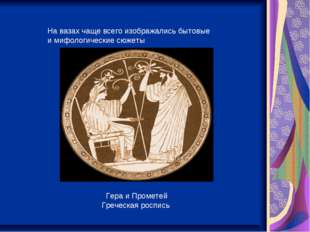 На вазах чаще всего изображались бытовые и мифологические сюжеты Гера и Проме
