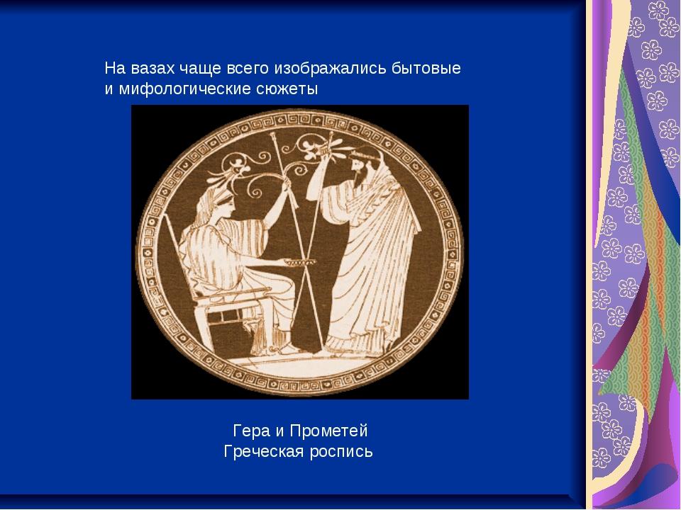 На вазах чаще всего изображались бытовые и мифологические сюжеты Гера и Проме...