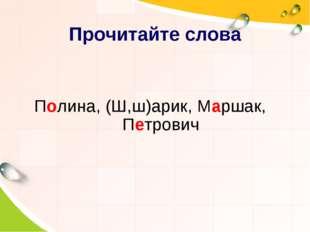 Полина, (Ш,ш)арик, Маршак, Петрович Прочитайте слова