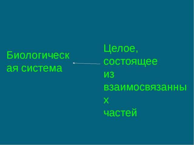 Биологическая система Целое, состоящее из взаимосвязанных частей