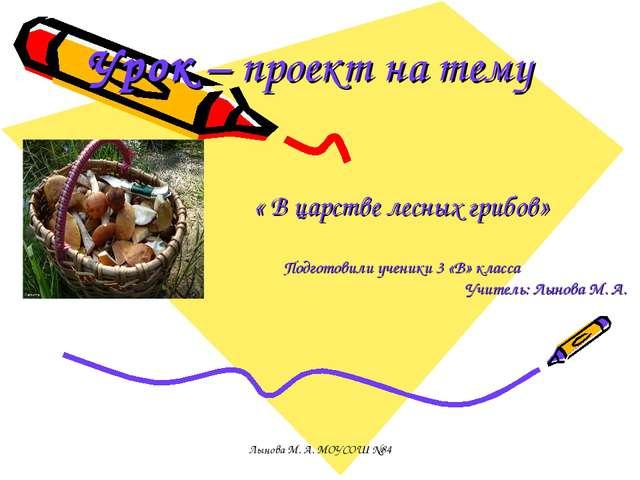 Урок – проект на тему « В царстве лесных грибов» Подготовили ученики 3 «В» кл...