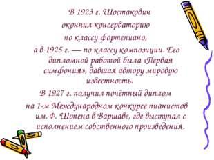 В 1923 г. Шостакович окончил консерваторию по классу фортепиано, а в 1925 г
