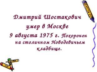Дмитрий Шостакович умер в Москве 9 августа 1975 г. Похоронен на столичном Нов