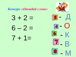 - Д - О - К - В - М Конкурс «Отгадай слово» 3 + 2 = 6 – 2 = 7 + 1=