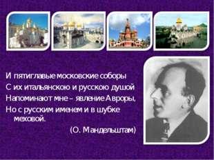 И пятиглавые московские соборы С их итальянскою и русскою душой Напоминают мн