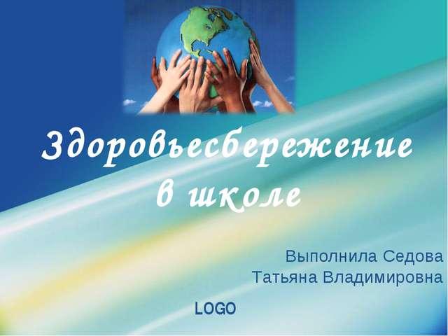 Здоровьесбережение в школе Выполнила Седова Татьяна Владимировна Company Logo...