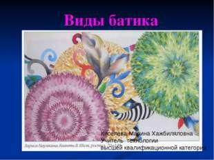 Виды батика Киселева Марина Хажбиляловна Учитель технологии высшей квалифика