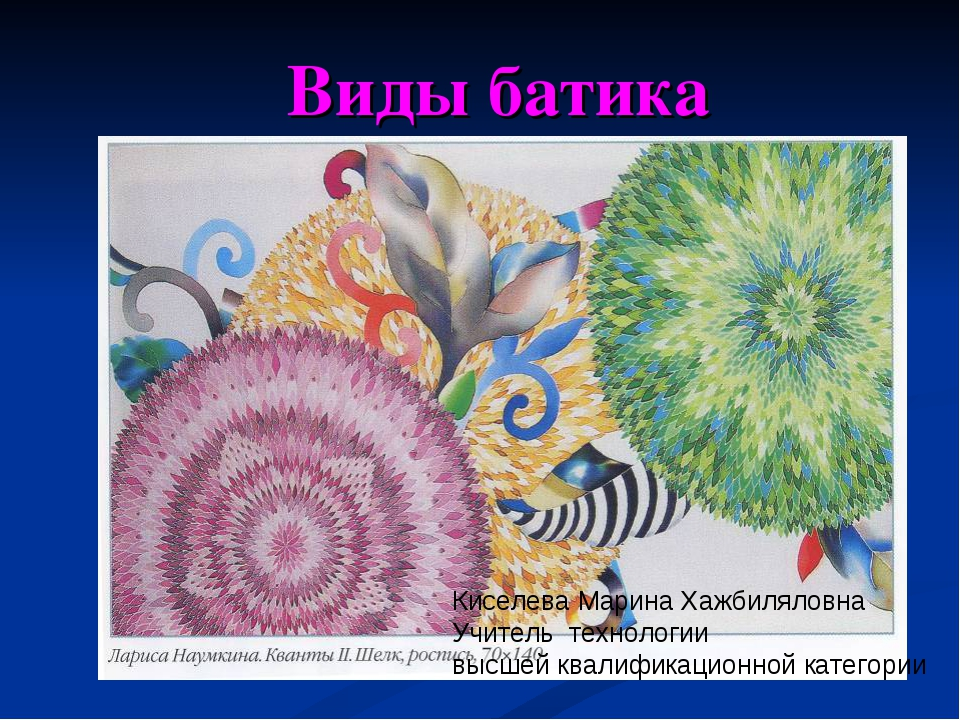 Виды батика Киселева Марина Хажбиляловна Учитель технологии высшей квалифика...