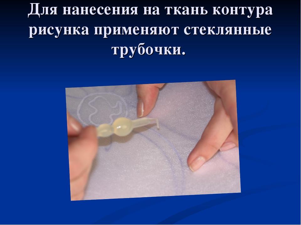 Для нанесения на ткань контура рисунка применяют стеклянные трубочки.