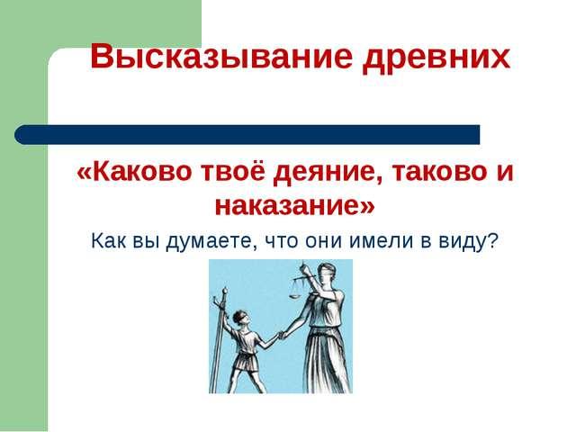 Высказывание древних «Каково твоё деяние, таково и наказание» Как вы думаете...