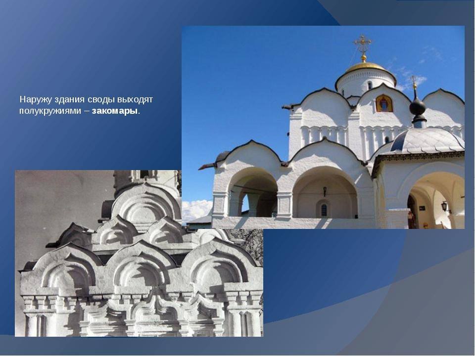 Наружу здания своды выходят полукружиями – закомары.