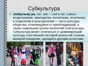 Субкультура (подкульту́ра, лат. sub — под и лат. cultura - возделывание, земл
