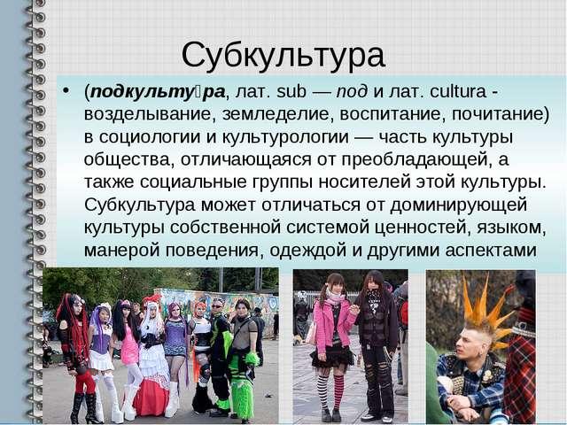 Субкультура (подкульту́ра, лат. sub — под и лат. cultura - возделывание, земл...