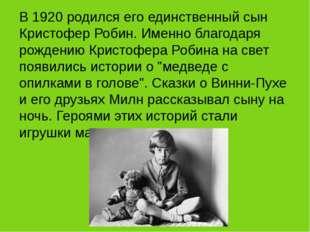 В 1920 родился его единственный сын Кристофер Робин. Именно благодаря рожден