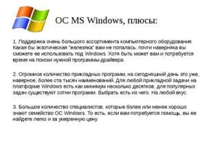 ОС MS Windows, плюсы: 1. Поддержка очень большого ассортимента компьютерного