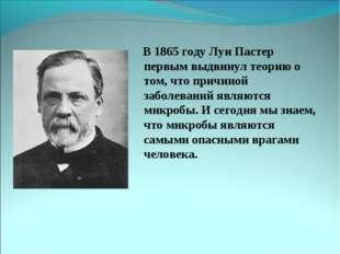 В 1865 году Луи Пастер первым выдвинул теорию о том, что причиной заболевани