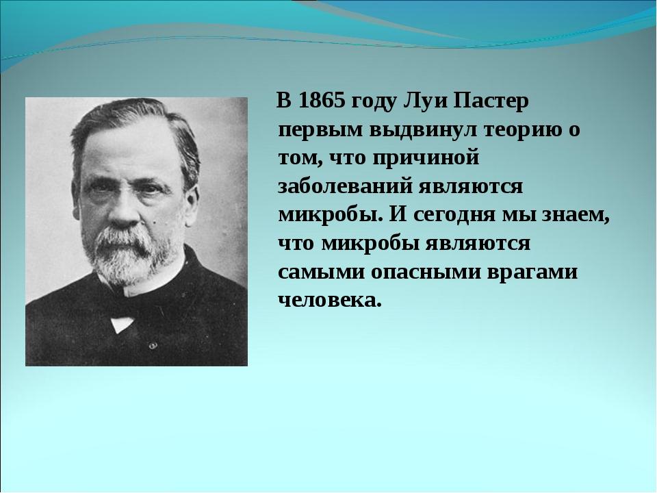 В 1865 году Луи Пастер первым выдвинул теорию о том, что причиной заболевани...