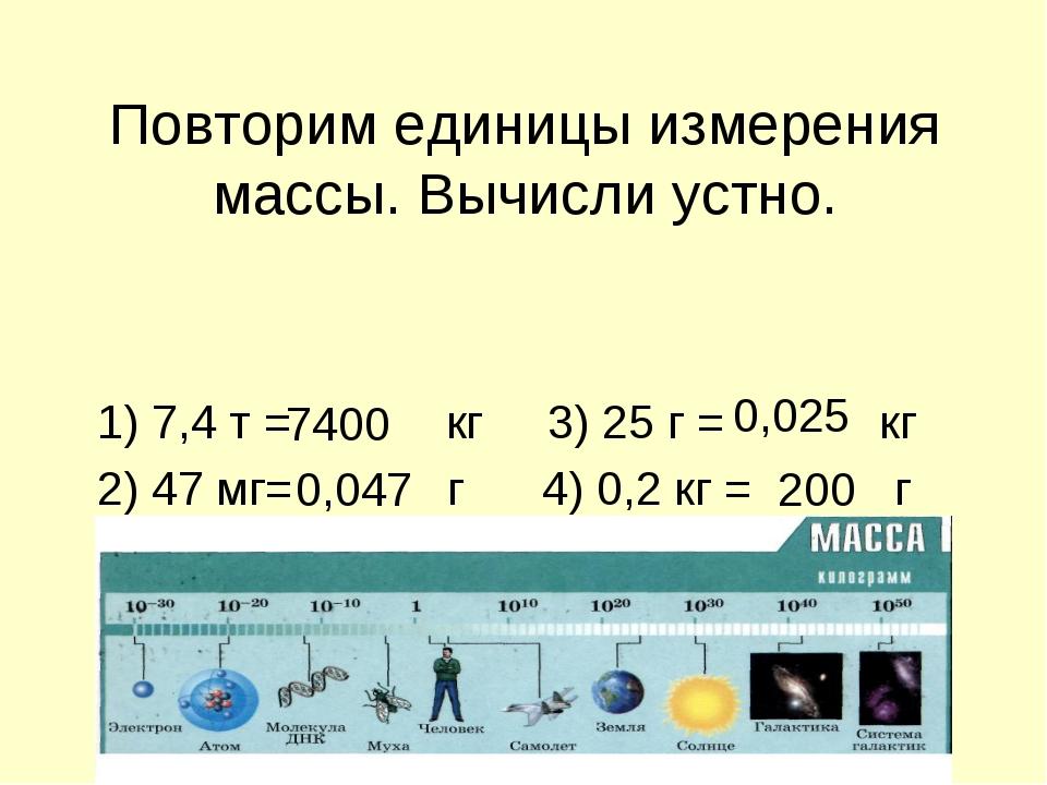 Повторим единицы измерения массы. Вычисли устно. 1) 7,4 т = кг 3) 25 г = кг 2...