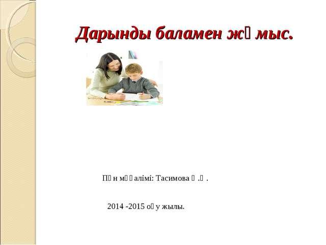Дарынды баламен жұмыс. Пән мұғалімі: Тасимова Ә.Ө. 2014 -2015 оқу жылы.