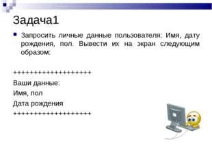 Задача1 Запросить личные данные пользователя: Имя, дату рождения, пол. Вывест