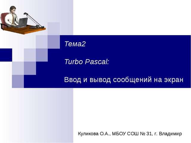 Тема2 Turbo Pascal: Ввод и вывод сообщений на экран Куликова О.А., МБОУ СОШ №...