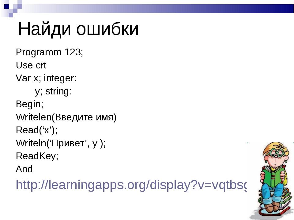 Найди ошибки Programm 123; Use crt Var x; integer: y; string: Begin; Writelen...