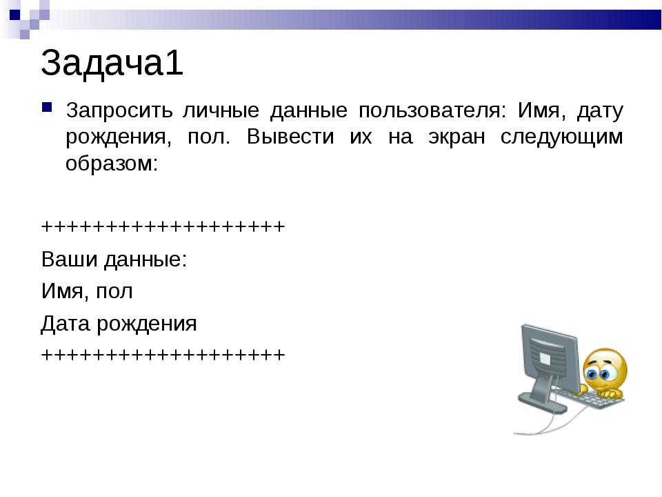 Задача1 Запросить личные данные пользователя: Имя, дату рождения, пол. Вывест...