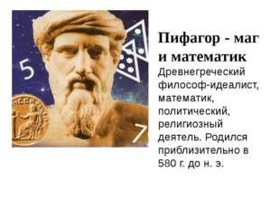 Пифагор - маг и математик Древнегреческий философ-идеалист, математик, полити