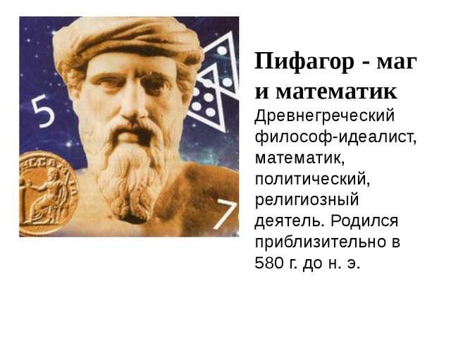 Пифагор - маг и математик Древнегреческий философ-идеалист, математик, полити...