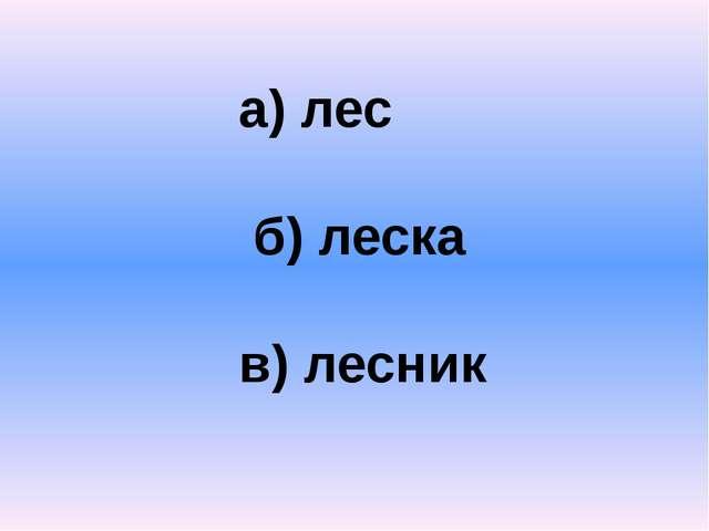 а) лес б) леска в) лесник