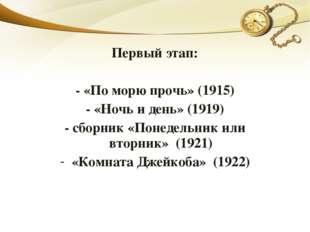 Первый этап: - «По морю прочь» (1915) - «Ночь и день» (1919) - сборник «Понед
