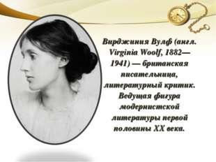 Вирджиния Вулф (англ. Virginia Woolf, 1882—1941) — британская писательница, л