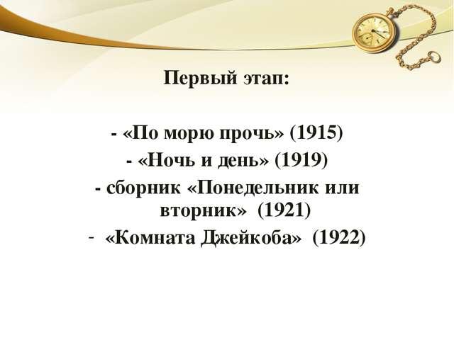 Первый этап: - «По морю прочь» (1915) - «Ночь и день» (1919) - сборник «Понед...