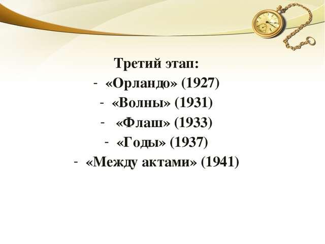 Третий этап: «Орландо» (1927) «Волны» (1931) «Флаш» (1933) «Годы» (1937) «Меж...