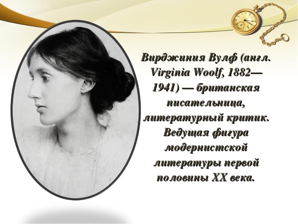 Вирджиния Вулф (англ. Virginia Woolf, 1882—1941) — британская писательница, л...