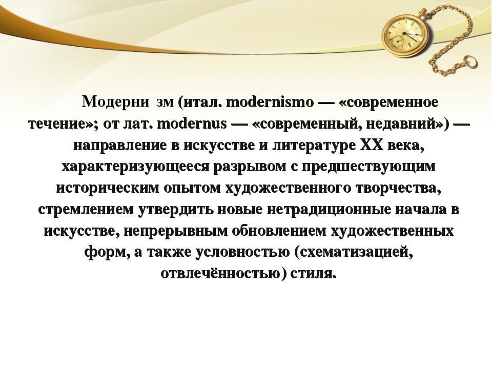 Модерни́зм (итал. modernismo — «современное течение»; от лат. modernus — «со...