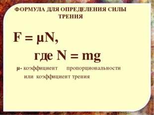 ФОРМУЛА ДЛЯ ОПРЕДЕЛЕНИЯ СИЛЫ ТРЕНИЯ F = µN, где N = mg µ- коэффициент пропорц