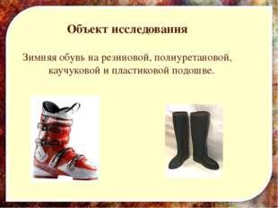 Объект исследования Зимняя обувь на резиновой, полиуретановой, каучуковой и п