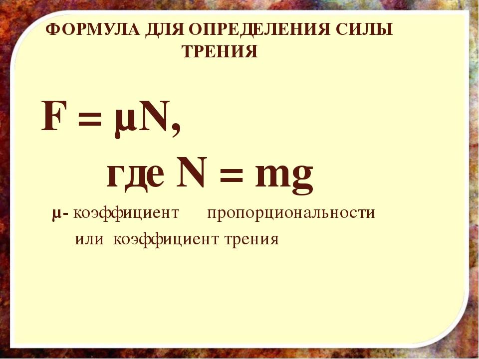 ФОРМУЛА ДЛЯ ОПРЕДЕЛЕНИЯ СИЛЫ ТРЕНИЯ F = µN, где N = mg µ- коэффициент пропорц...