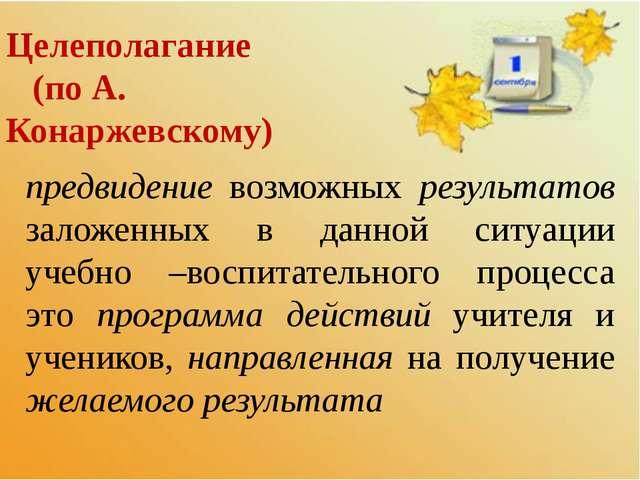 Целеполагание (по А. Конаржевскому) предвидение возможных результатов заложен...