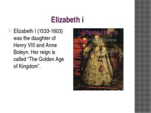 Elizabeth i Elizabeth I (1533-1603) was the daughter of Henry VIII and Anne B