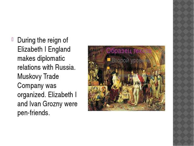During the reign of Elizabeth I England makes diplomatic relations with Russ...