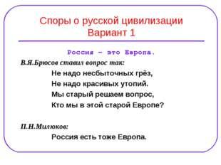 Споры о русской цивилизации Вариант 1 Россия – это Европа. В.Я.Брюсов ставил