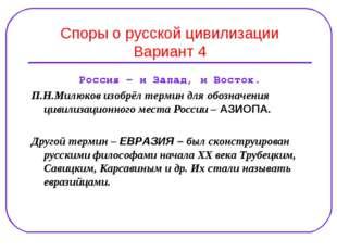 Споры о русской цивилизации Вариант 4 Россия – и Запад, и Восток. П.Н.Милюков