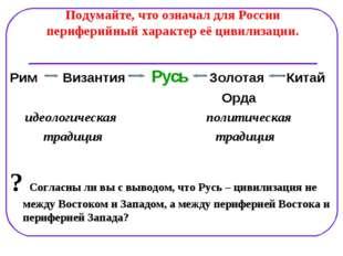 Подумайте, что означал для России периферийный характер её цивилизации. Рим В