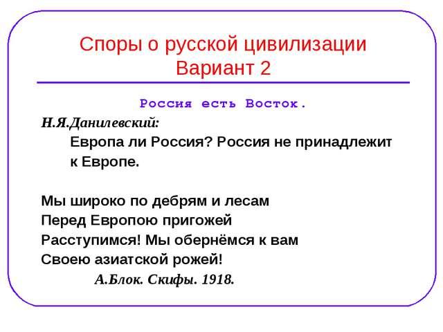 Споры о русской цивилизации Вариант 2 Россия есть Восток. Н.Я.Данилевский: Ев...