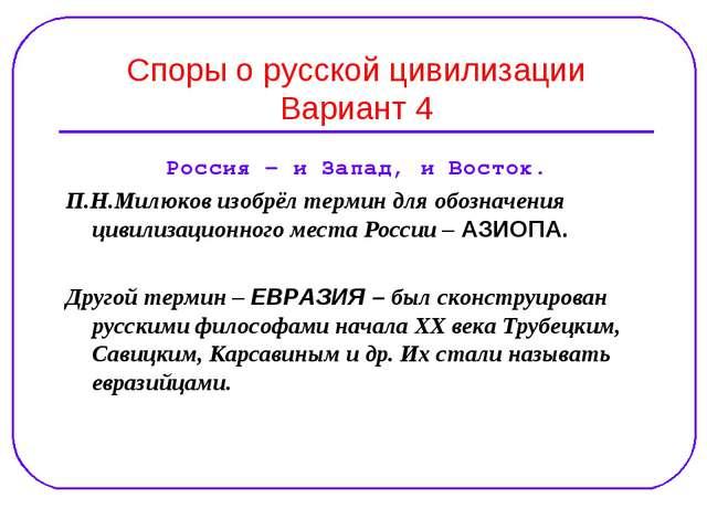 Споры о русской цивилизации Вариант 4 Россия – и Запад, и Восток. П.Н.Милюков...