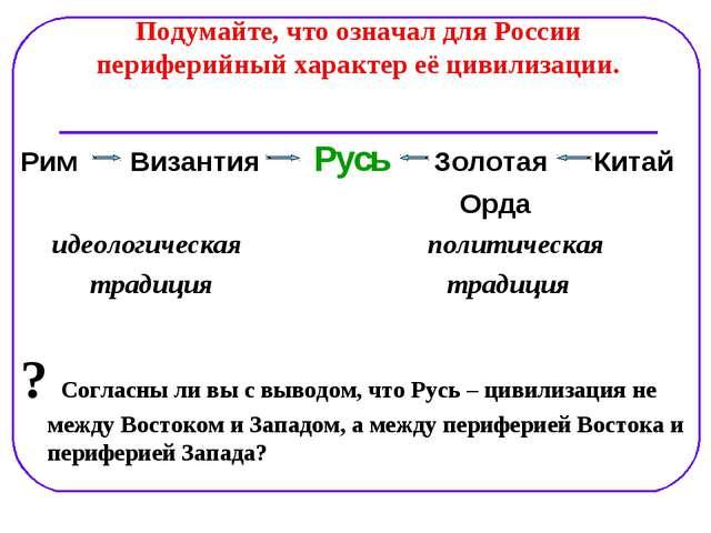 Подумайте, что означал для России периферийный характер её цивилизации. Рим В...
