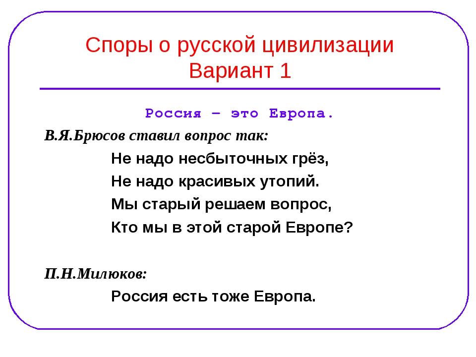 Споры о русской цивилизации Вариант 1 Россия – это Европа. В.Я.Брюсов ставил...